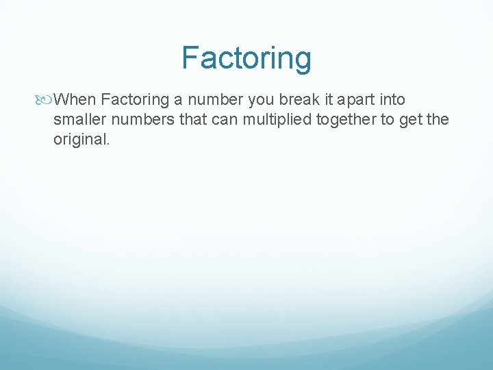 Factoring When Factoring a number you break it apart into smaller numbers that can