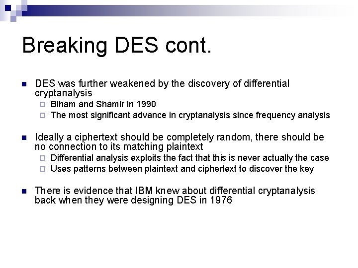 Breaking DES cont. n DES was further weakened by the discovery of differential cryptanalysis