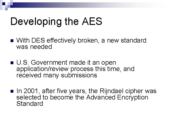 Developing the AES n With DES effectively broken, a new standard was needed n