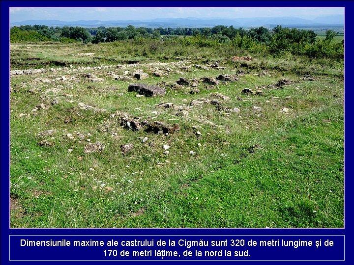 Dimensiunile maxime ale castrului de la Cigmău sunt 320 de metri lungime și de