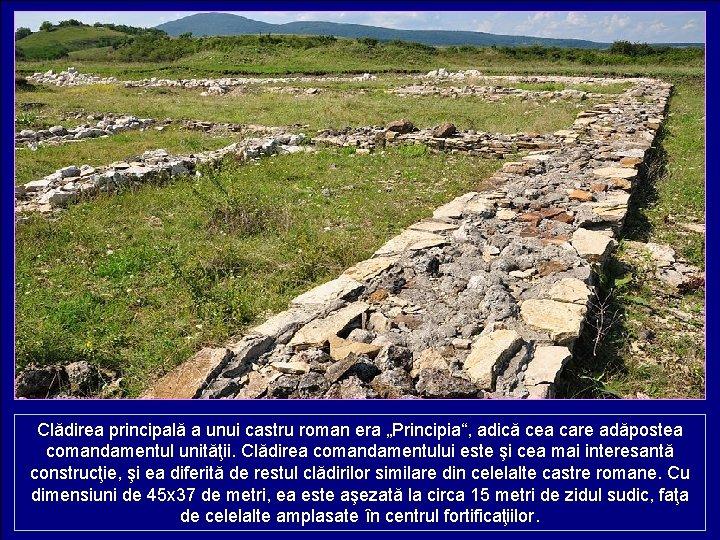 """Clădirea principală a unui castru roman era """"Principia"""", adică cea care adăpostea comandamentul unităţii."""