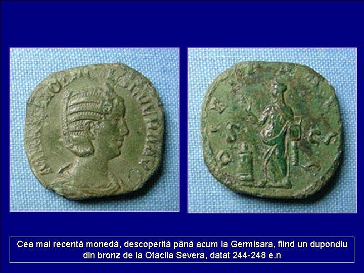 Cea mai recentă monedă, descoperită până acum la Germisara, fiind un dupondiu din bronz