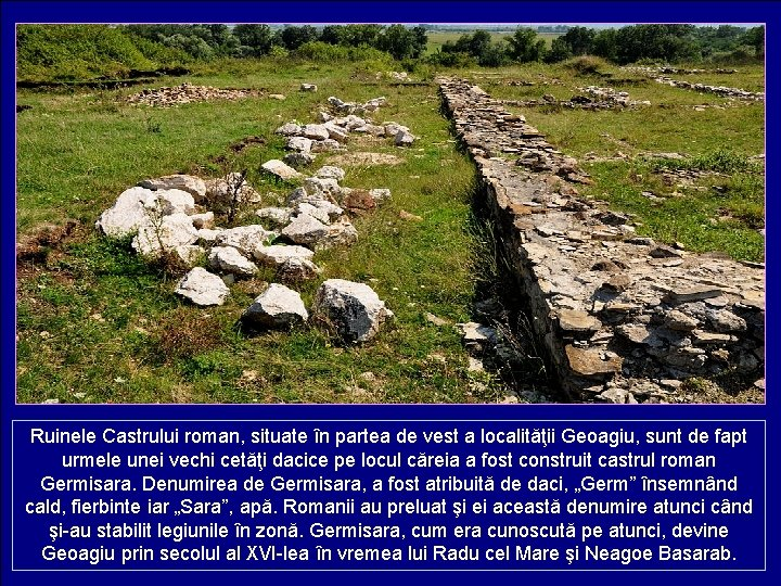 Ruinele Castrului roman, situate în partea de vest a localităţii Geoagiu, sunt de fapt