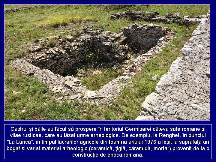 Castrul şi băile au făcut să prospere în teritoriul Germisarei câteva sate romane şi