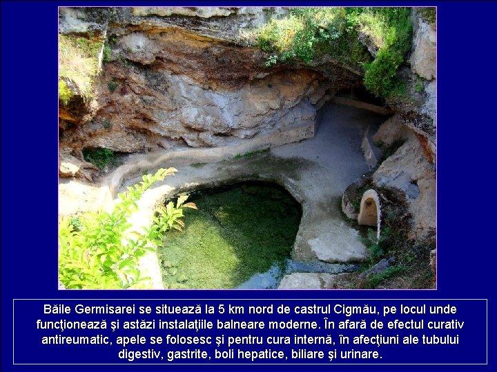 Băile Germisarei se situează la 5 km nord de castrul Cigmău, pe locul unde