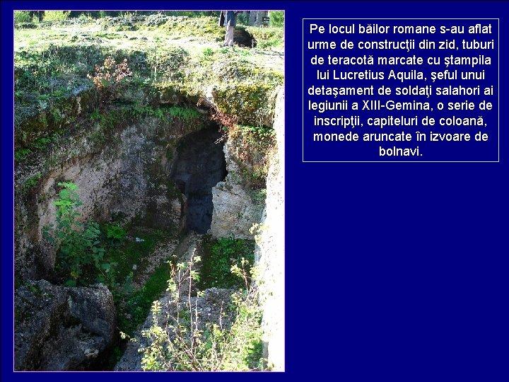 Pe locul băilor romane s-au aflat urme de construcţii din zid, tuburi de teracotă