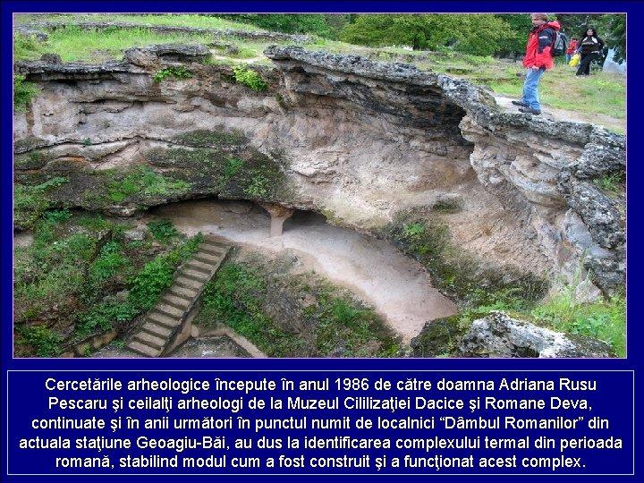 Cercetările arheologice începute în anul 1986 de către doamna Adriana Rusu Pescaru şi ceilalţi