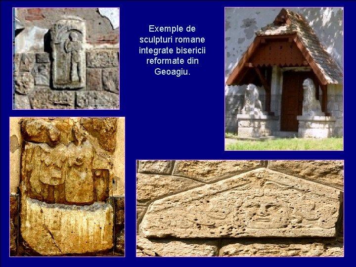 Exemple de sculpturi romane integrate bisericii reformate din Geoagiu.