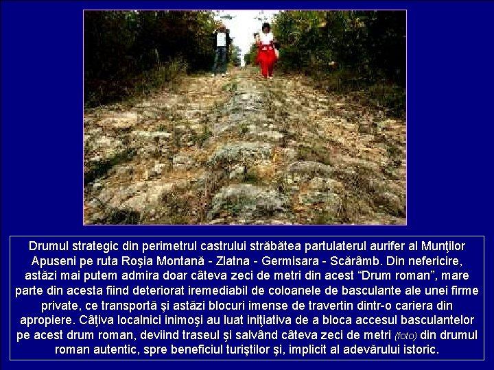 Drumul strategic din perimetrul castrului străbătea partulaterul aurifer al Munţilor Apuseni pe ruta Roşia