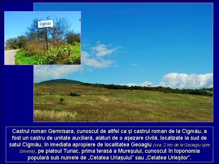 Castrul roman Germisara, cunoscut de altfel ca și castrul roman de la Cigmău, a
