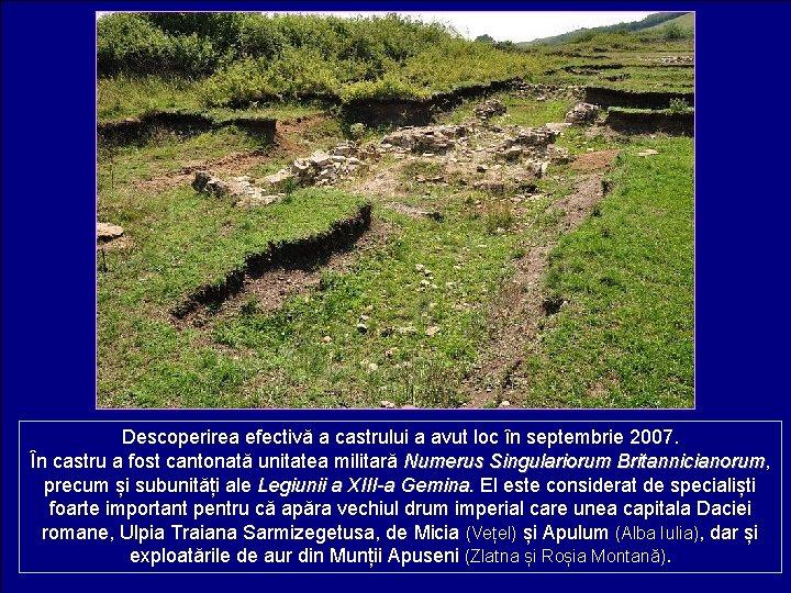 Descoperirea efectivă a castrului a avut loc în septembrie 2007. În castru a fost