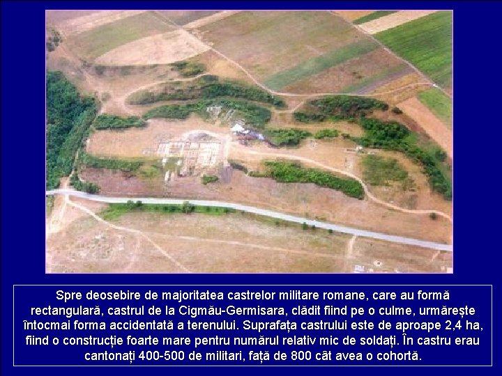 Spre deosebire de majoritatea castrelor militare romane, care au formă rectangulară, castrul de la