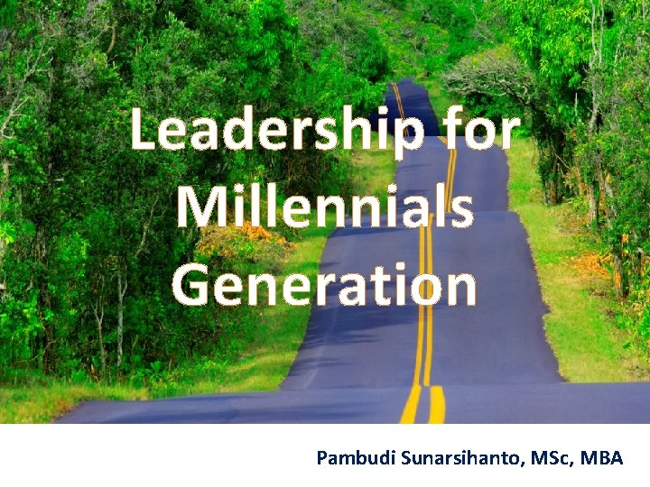Leadership for Millennials Generation Pambudi Sunarsihanto, MSc, MBA