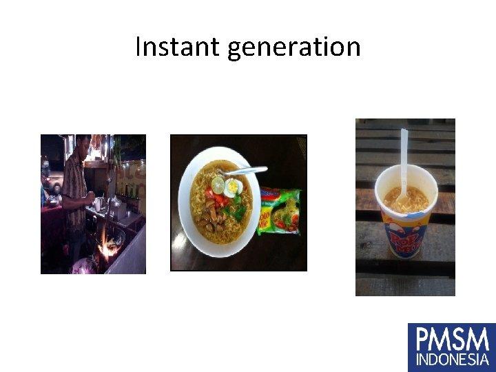 Instant generation