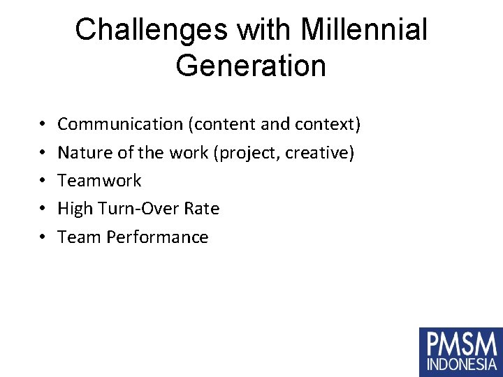 Challenges with Millennial Generation • • • Communication (content and context) Nature of the