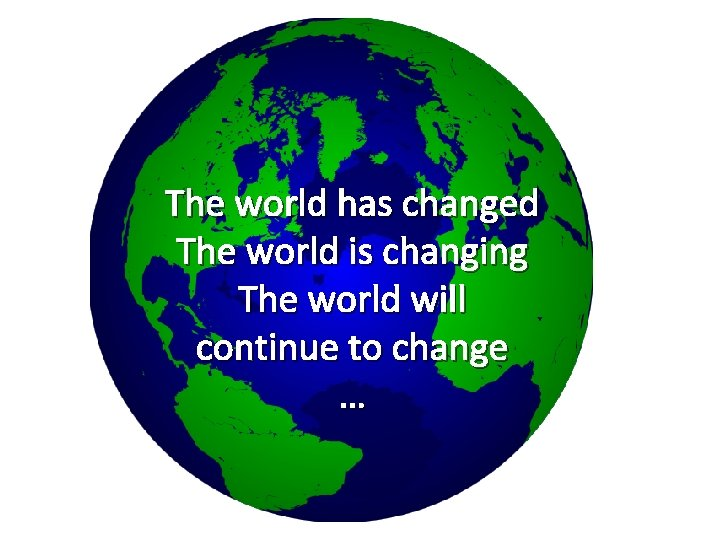 The world has changed The world is changing The world will continue to change