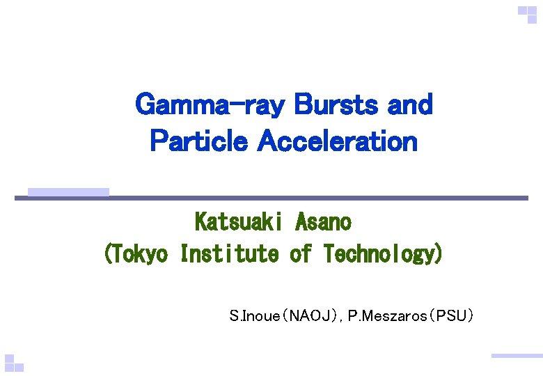 Gamma-ray Bursts and Particle Acceleration Katsuaki Asano (Tokyo Institute of Technology) S. Inoue(NAOJ), P.