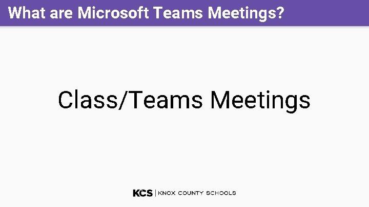 What are Microsoft Teams Meetings? Class/Teams Meetings