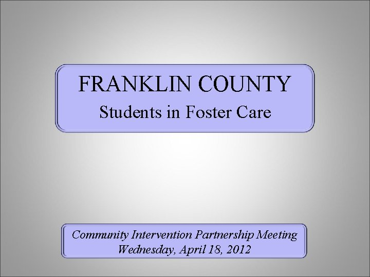 FRANKLIN COUNTY Students in Foster Care Community Intervention Partnership Meeting Wednesday, April 18, 2012
