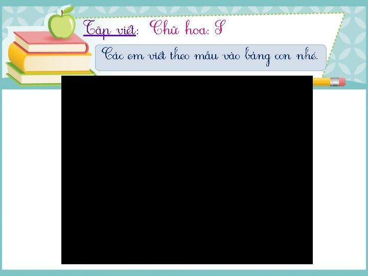 Tập νμĞt: Chữ hΞ: S Các em viết theo mẫu vào bảng con nhé.
