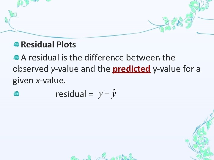 Residual Plots A residual is the difference between the observed y-value and the predicted