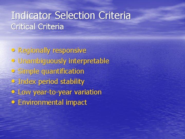 Indicator Selection Criteria Critical Criteria • Regionally responsive • Unambiguously interpretable • Simple quantification