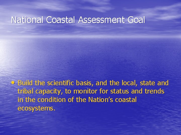 National Coastal Assessment Goal • Build the scientific basis, and the local, state and