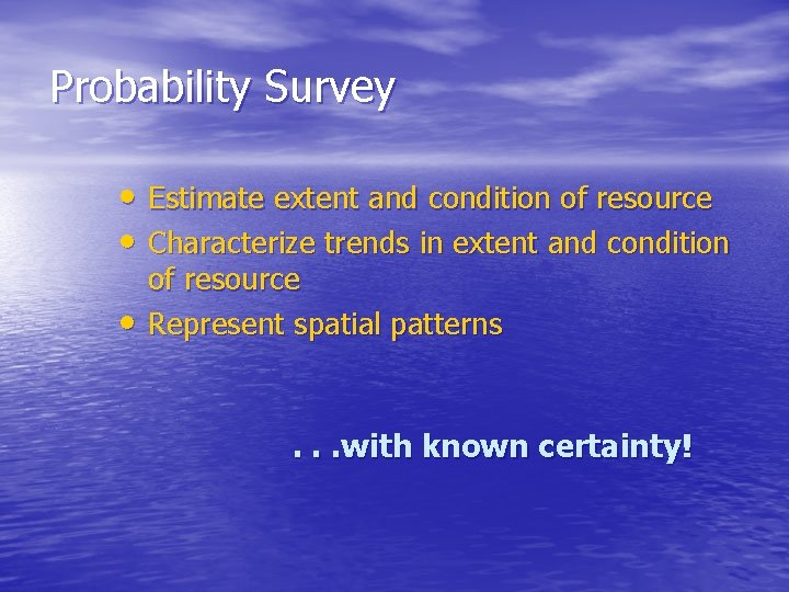 Probability Survey • Estimate extent and condition of resource • Characterize trends in extent