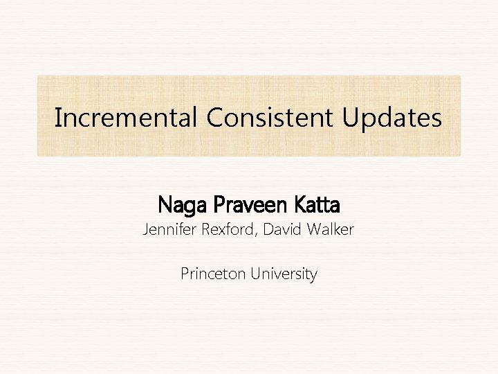 Incremental Consistent Updates Naga Praveen Katta Jennifer Rexford, David Walker Princeton University