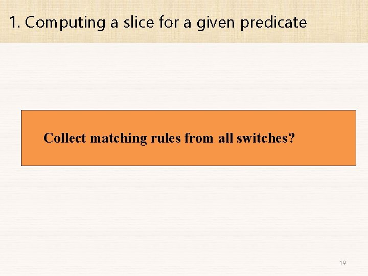 1. Computing a slice for a given predicate Collect matching rules from all switches?