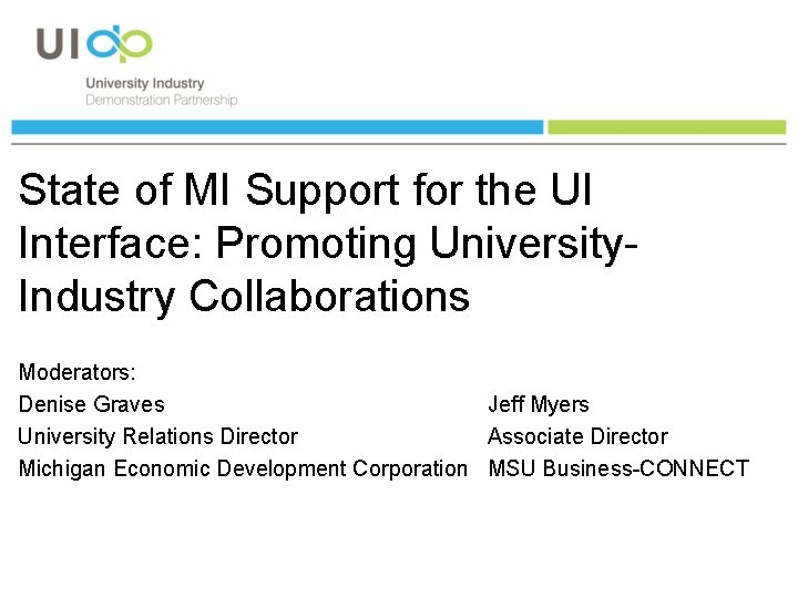 State of MI Support for the UI Interface: Promoting University. Industry Collaborations Moderators: Denise