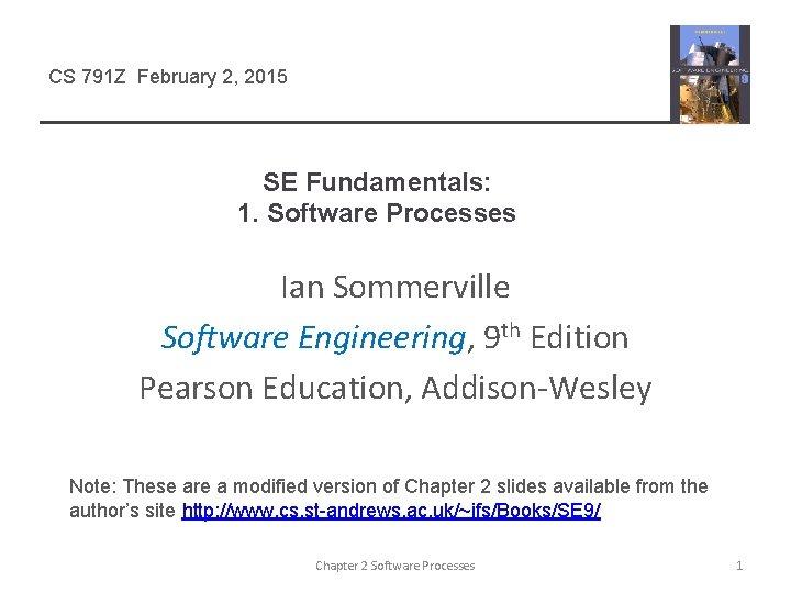 CS 791 Z February 2, 2015 SE Fundamentals: 1. Software Processes Ian Sommerville Software