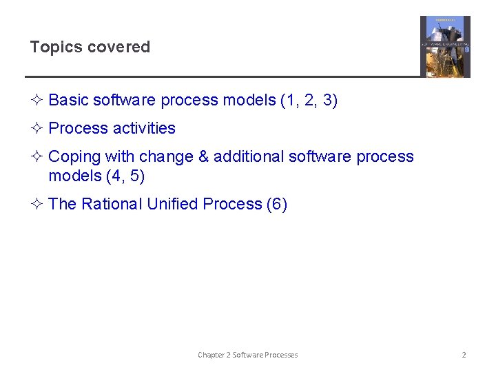 Topics covered ² Basic software process models (1, 2, 3) ² Process activities ²