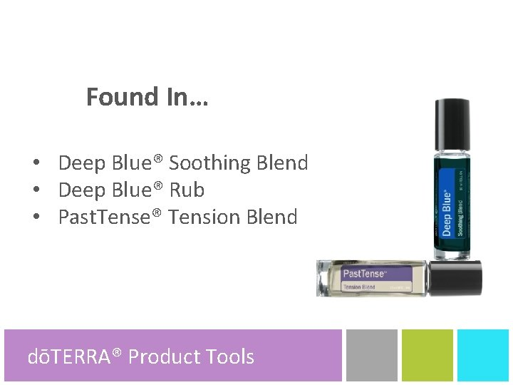 Found In… • Deep Blue® Soothing Blend • Deep Blue® Rub • Past. Tense®