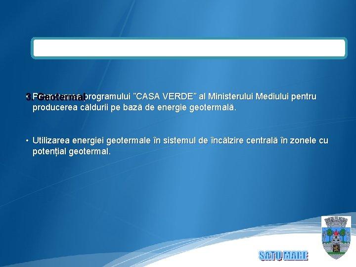 """• 3. Promovarea programului """"CASA VERDE"""" al Ministerului Mediului pentru Geotermal producerea căldurii"""