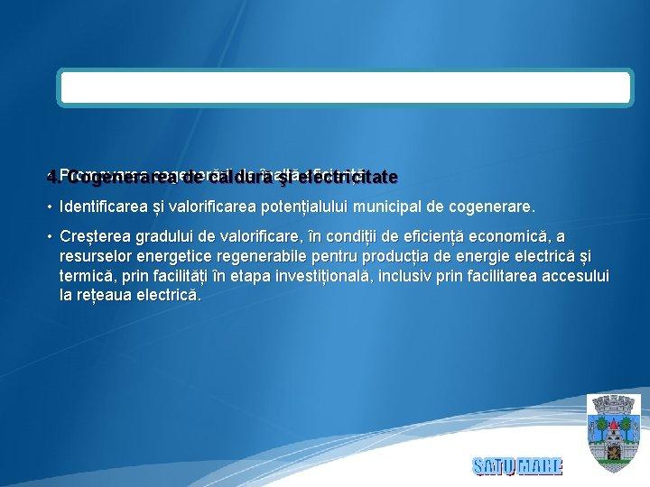 • 4. Promovarea cogenerării de înaltă eficiență. Cogenerarea de căldură şi electricitate •