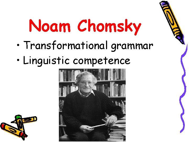 Noam Chomsky • Transformational grammar • Linguistic competence