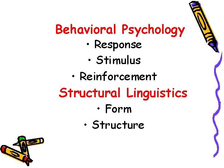 Behavioral Psychology • Response • Stimulus • Reinforcement Structural Linguistics • Form • Structure