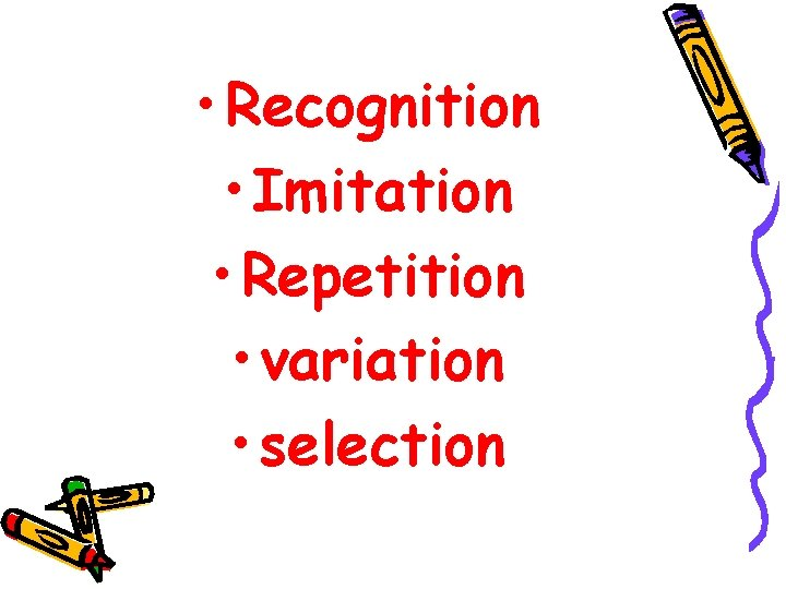 • Recognition • Imitation • Repetition • variation • selection