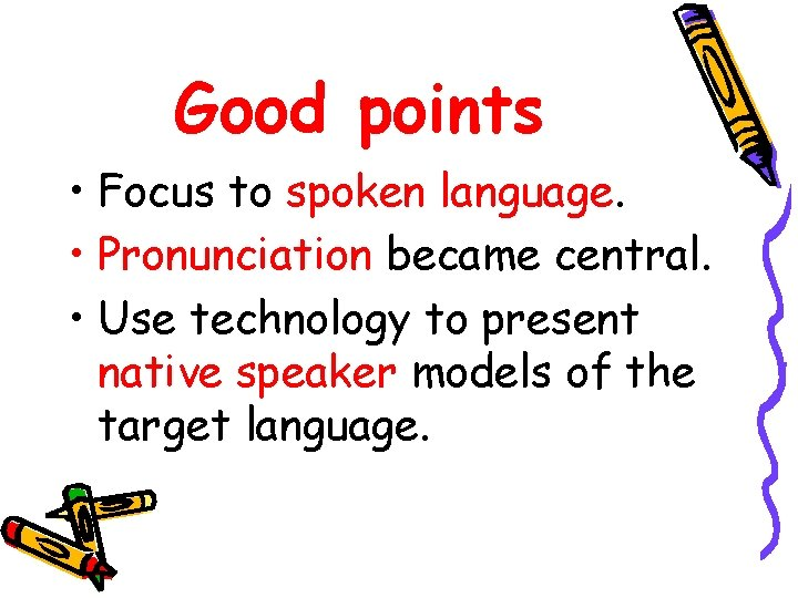 Good points • Focus to spoken language. • Pronunciation became central. • Use technology