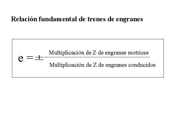 Relación fundamental de trenes de engranes e= Multiplicación de Z de engranes motrices Multiplicación