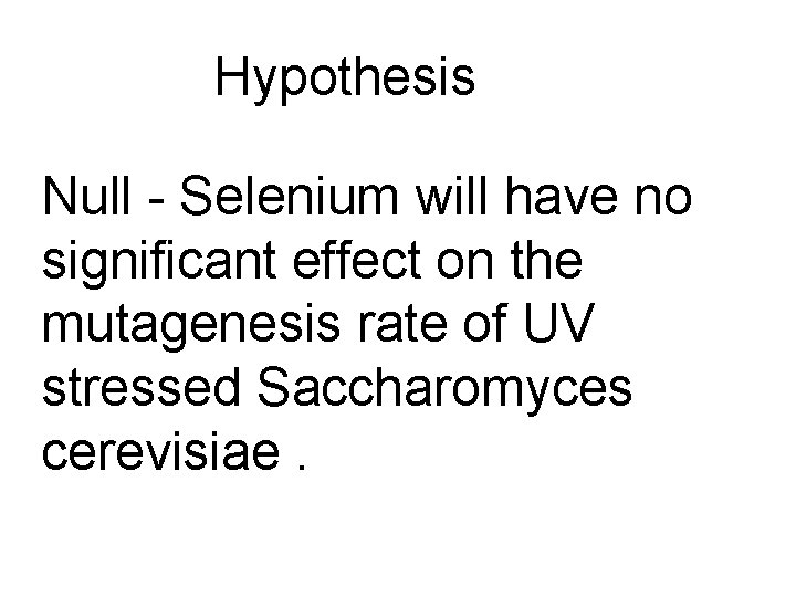 Hypothesis Null - Selenium will have no significant effect on the mutagenesis rate of