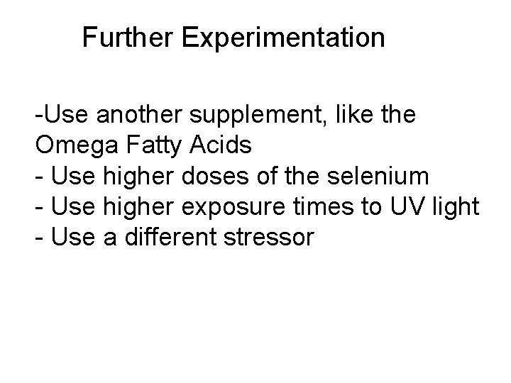 Further Experimentation -Use another supplement, like the Omega Fatty Acids - Use higher doses