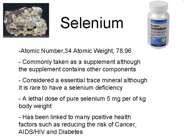 Selenium -Atomic Number, 34 Atomic Weight, 78. 96 - Commonly taken as a supplement