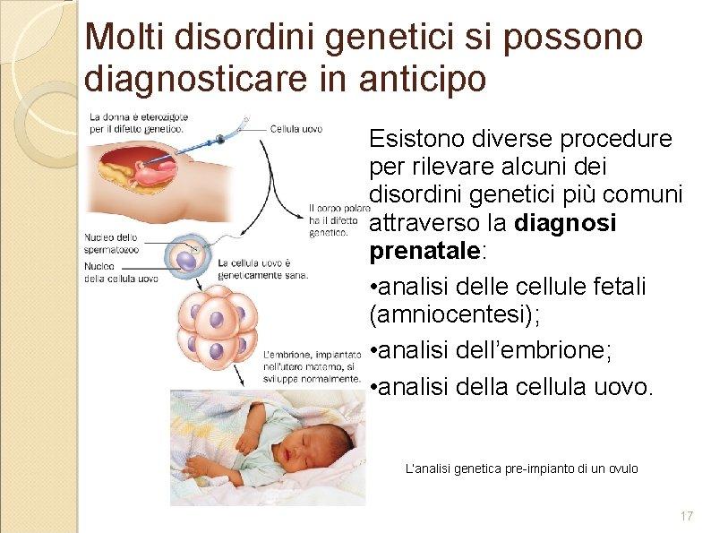 Molti disordini genetici si possono diagnosticare in anticipo Esistono diverse procedure per rilevare alcuni