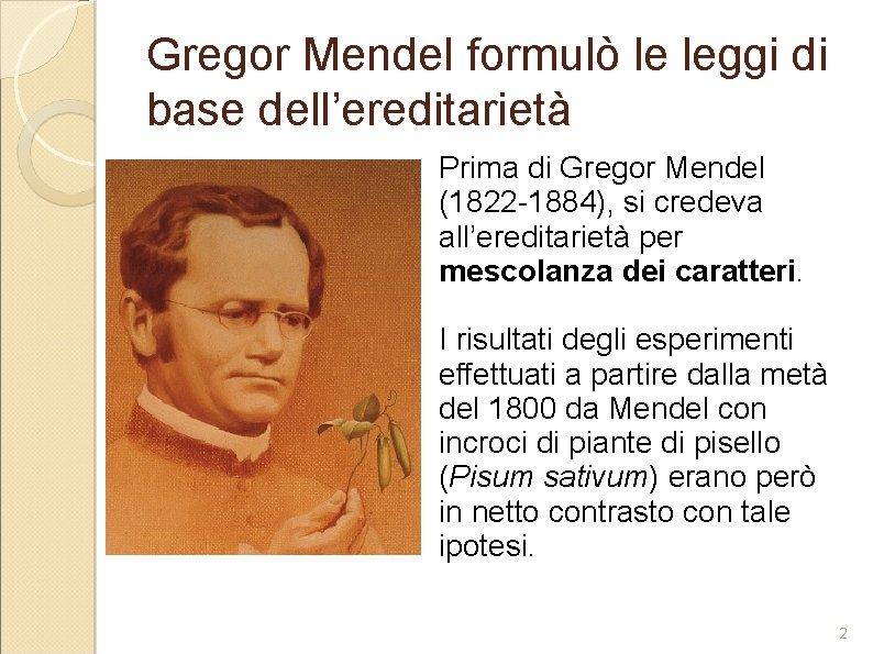 Gregor Mendel formulò le leggi di base dell'ereditarietà Prima di Gregor Mendel (1822 -1884),