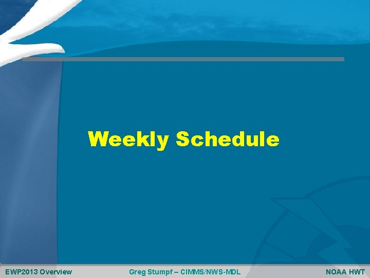 Weekly Schedule EWP 2013 Overview Greg Stumpf – CIMMS/NWS-MDL NOAA HWT