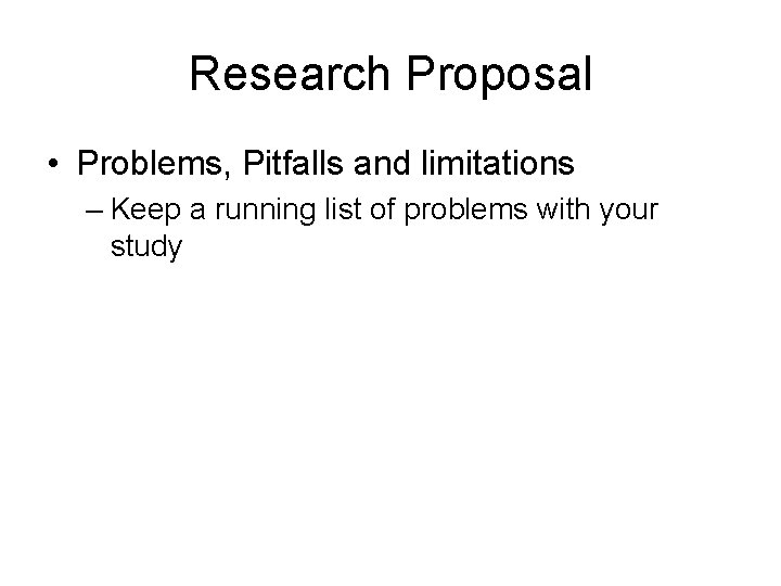 Research Proposal • Problems, Pitfalls and limitations – Keep a running list of problems