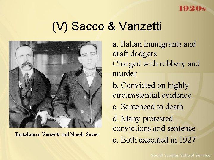 (V) Sacco & Vanzetti i Bartolomeo Vanzetti and Nicola Sacco a. Italian immigrants and