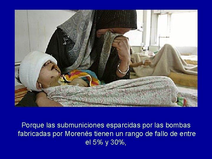 Porque las submuniciones esparcidas por las bombas fabricadas por Morenés tienen un rango de